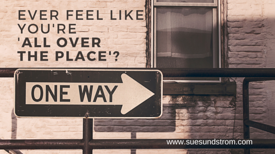 """Feel like you're """"All over the place?"""" Here's what to do"""