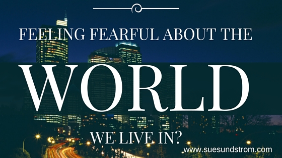 Feeling fearful about the world we live in? Here's what to do