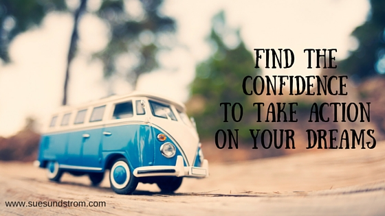 Find the confidence to take action on your dreams