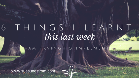 6 things I learnt this last week (+ am working on applying to my life)