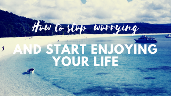 How to stop worrying and start enjoying your life