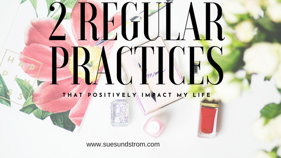 2 regular practices that positively impact my life